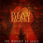Dead Shape Figure: The Worship of Ashes