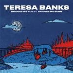 Teresa Banks: Bridges We Build / Bridges We Burn