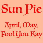 Sun Pie: April, May, Fool You Kay